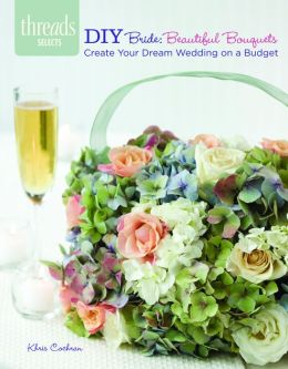 DIY Bride: Beautiful Bouquets: create your dream wedding on a budges