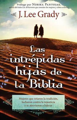 Las Intrepidas Hijas De La Biblia: Mujeres que retaron la tradicion, lucharon contra la injusticia y se atrevieron a liderar