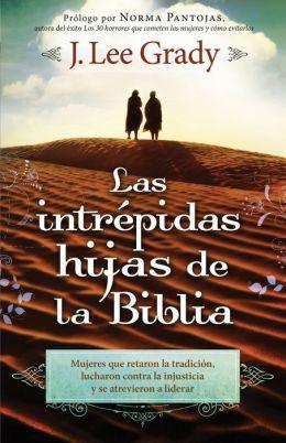 Las Intrépidas Hijas De La Biblia: Mujeres que retaron la tradición, lucharon contra la injusticia y se atrevieron a liderar