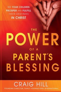 The Power of a Parent's Blessing: See Your Children Prosper and Fulfill Their Destinies in Christ