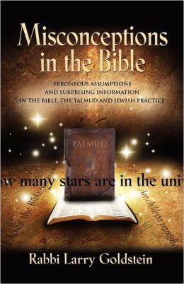MISCONCEPTIONS IN THE BIBLE: Erroneous Assumptions and Surprising Information in the Bible, the Talmud and Jewish Practice