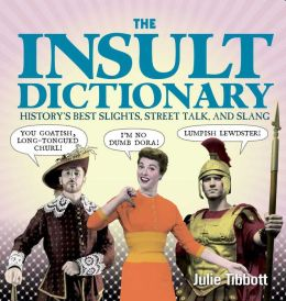 The Insult Dictionary: History's Best Slights, Street Talk, and Slang