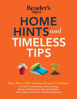 Home Hints and Timeless Tips: More than 3,000 Tried-and-Trusted Techniques for Smart Housekeeping, Home Cooking, Beauty and Body Care, Natural Remedies, Home Style and Comfort, and Easy Gardenin
