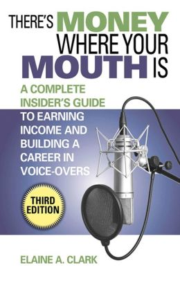 There's Money Where Your Mouth Is: A Complete Insider's Guide to Earning Income and Building a Career in Voice-Overs