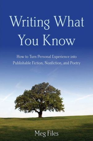 Writing What You Know: How to Turn Personal Experiences into Publishable Fiction, Nonfiction, and Poetry