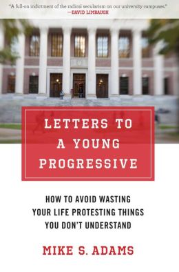 Letters to a Young Progressive: How to Avoid Wasting Your Life Protesting Things You Don't Understand