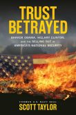 Book Cover Image. Title: Trust Betrayed:  Barack Obama, Hillary Clinton, and the Selling Out of America's National Security, Author: Scott Taylor