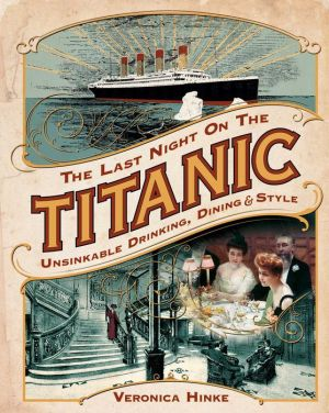 The Last Night on the Titanic: Unsinkable Drinking, Dining, and Style