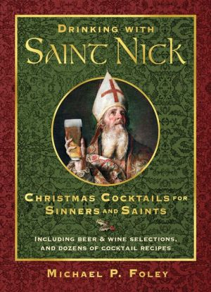 Drinking with Saint Nick: Christmas Cocktails for Sinners and Saints
