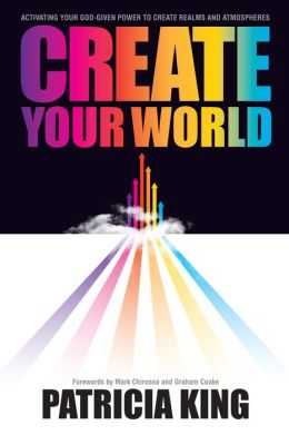 Create Your World: Activating Your God-Given Power to Create Realms and Atmospheres