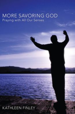More Savoring God: Praying with All Our Senses