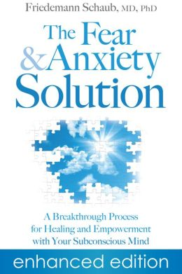 The Fear and Anxiety Solution: A Breakthrough Process for Healing and Empowerment with Your Subconscious Mind (Enhanced Edition)