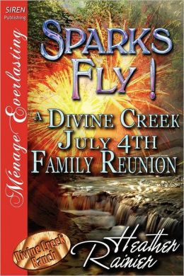 Sparks Fly! a Divine Creek July 4th Family Reunion [Divine Creek Ranch 11] (Siren Publishing Menage Everlasting)