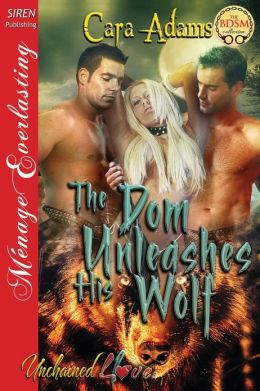 The Dom Unleashes His Wolf [Unchained Love 1] (Siren Publishing Menage Everlasting)