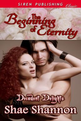 The Beginning of Eternity [Decadent Delights] (Siren Publishing Classic)