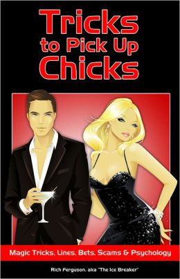 Tricks to Pick Up Chicks: Magic Tricks, Pick-up Lines, Bar Bets, Scams and Psychology