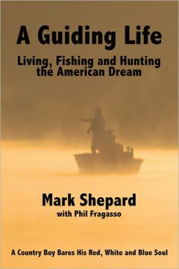A Guiding Life: Living, Fishing and Hunting the American Dream: A Country Boy BaresHis Red, White and Blue Soul