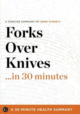 Summary: A Concise Summary of Gene Stone's Bestselling Book: Forks over Knives ... in 30 Minutes