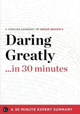 Daring Greatly: How the Courage to Be Vulnerable Transforms the Way We Live, Love, Parent, and Lead by Brene Brown (30 Minute Expert Summary)