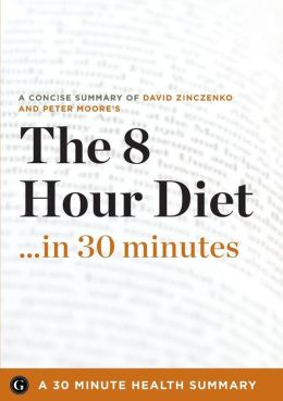 The 8-Hour Diet: Watch the Pounds Disappear Without Watching What You Eat by David Zinczenko and Peter Moore (30 Minute Health Series)