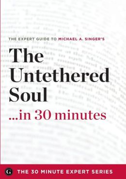 The Untethered Soul...in 30 Minutes: The Expert Guide to Michael A. Singer's Critically Acclaimed Book