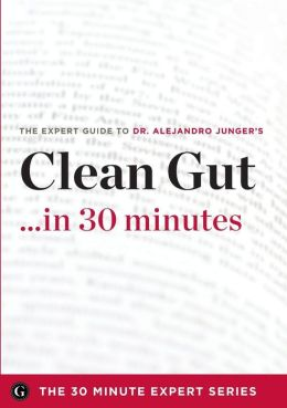 Clean Gut ...in 30 Minutes - The Expert Guide to Alejandro Junger's Critically Acclaimed Book