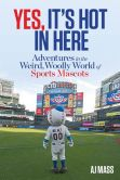 Book Cover Image. Title: Yes, It's Hot in Here:  Adventures in the Weird, Woolly World of Sports Mascots, Author: AJ Mass