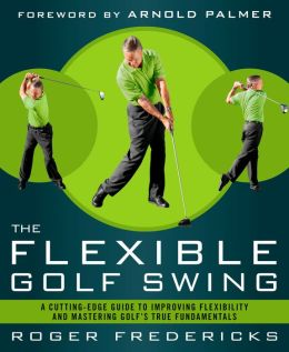 The Flexible Golf Swing: A Cutting-Edge Guide to Improving Flexibility and Mastering Golf's True Fundamentals