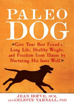 Paleo Dog: Give Your Best Friend a Long Life, Healthy Weight, and Freedom from Illness by Nurturing His Inner Wolf