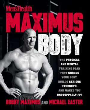 Book Men's Health Maximus Body: The Physical And Mental Training Plan That Shreds Your Body, Builds Serious Strength, And Makes You Unstoppably Fit
