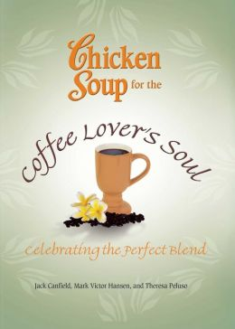 Chicken Soup for the Coffee Lover's Soul: Celebrating the Perfect Blend
