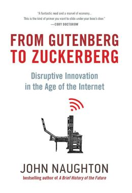 From Gutenberg to Zuckerberg: Disruptive Innovation in the Age of the Internet: Disruptive Innovation in the Age of the Internet