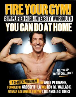 Fire Your Gym! Simplified High-Intensity Workouts You Can Do At Home: A 9-Week Program--Fewer Injuries, Better Results