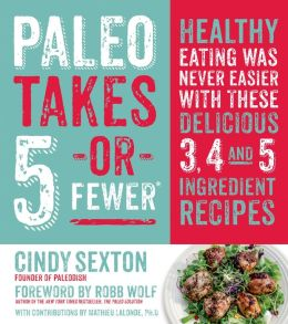 Paleo Takes 5 - Or Fewer: Healthy Eating was Never Easier with These Delicious 3, 4 and 5 Ingredient Recipes