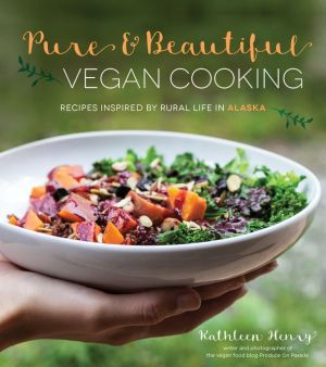 Pure and Beautiful Vegan Cooking: Recipes Inspired by Rural Life in Alaska