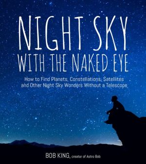 Night Sky With the Naked Eye: Explore, Identify and Observe the Planets, Stars, Space Stations and Satellites without Special Equipment