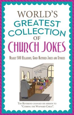 The World's Greatest Collection of Church Jokes: Nearly 500 Hilarious, Good-Natured Jokes and Stories