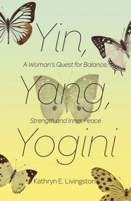 Yin, Yang, Yogini: A Woman's Quest for Balance, Strength, and Inner Peace