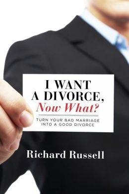 I Want a Divorce, Now What?: Turn your bad marriage into a good divorce