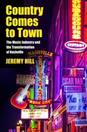Country Comes to Town: The Music Industry and the Transformation of Nashville