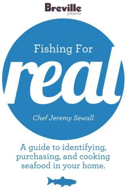 Breville presents Fishing for Real with Chef Jeremy Sewall: A guide to identifying, purchasing and cooking seafood in your home (Enhanced Edition)
