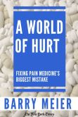 Book Cover Image. Title: A World of Hurt:  Fixing Pain Medicine's Biggest Mistake, Author: Barry Meier