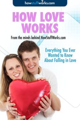 How Love Works: Everything You Ever Wanted to Know About Falling in Love
