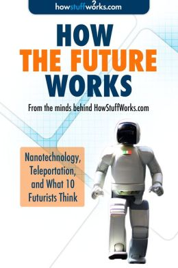 How the Future Works: Nanotechnology, Teleportation, and What 10 Futurists Think
