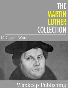 The Martin Luther Collection: 15 Classic Works