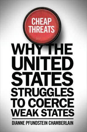 Cheap Threats : Why the United States Struggles to Coerce Weak States