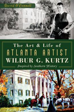 The Art and Life of Atlanta Artist Wilbur G. Kurtz: Inspired by Southern History