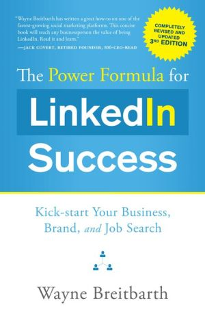 The Power Formula for LinkedIn Success (Third Edition - Completely Revised): Kick-start Your Business, Brand, and Job Search