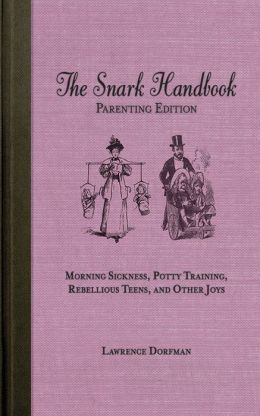 The Snark Handbook: Parenting Edition: Morning Sickness, Potty Training, Rebellious Teens, and Other Joys