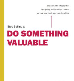 Stop Selling & Do Something Valuable: Tools and Mindsets That Demystify
